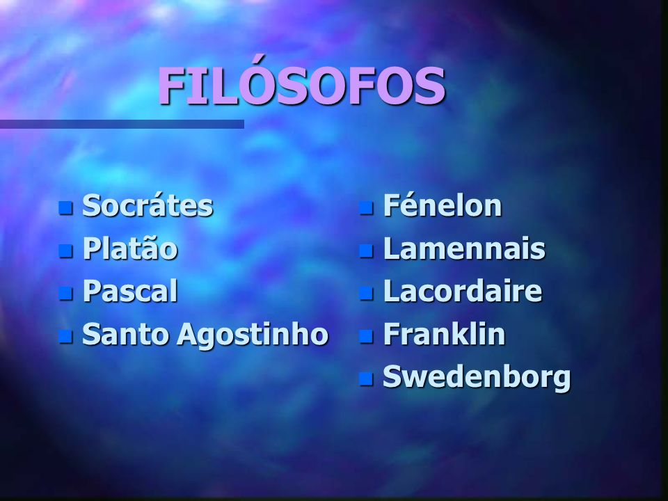FILÓSOFOS n Socrátes n Platão n Pascal n Santo Agostinho n Fénelon n Lamennais n Lacordaire n Franklin n Swedenborg