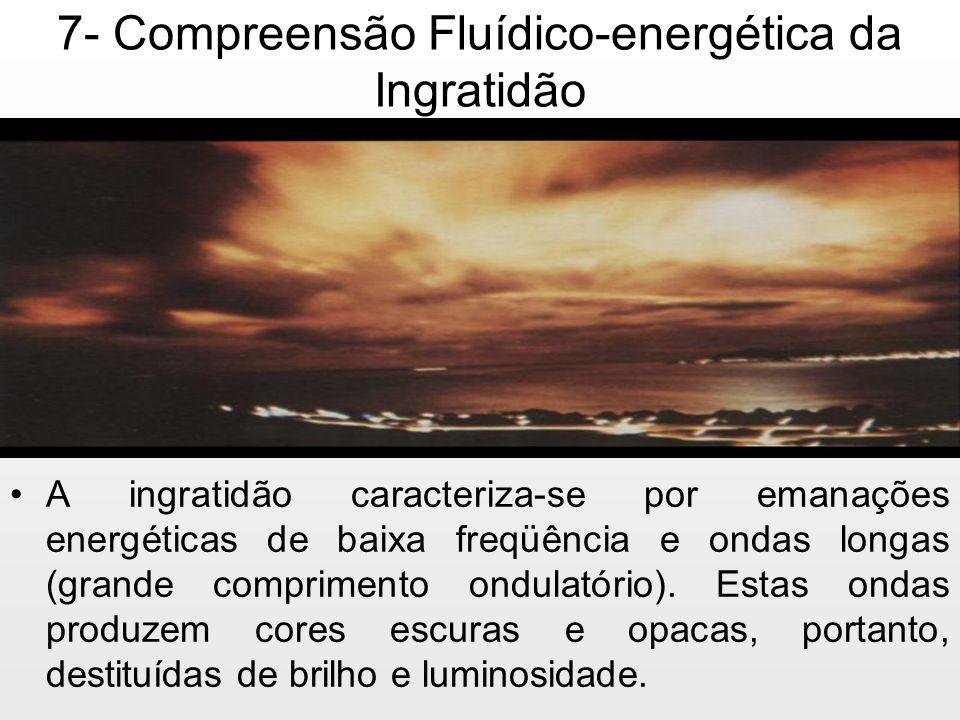 7- Compreensão Fluídico-energética da Ingratidão A ingratidão caracteriza-se por emanações energéticas de baixa freqüência e ondas longas (grande comp