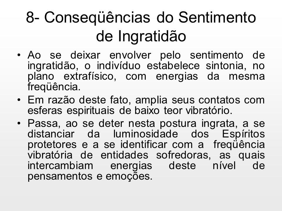 8- Conseqüências do Sentimento de Ingratidão Ao se deixar envolver pelo sentimento de ingratidão, o indivíduo estabelece sintonia, no plano extrafísic