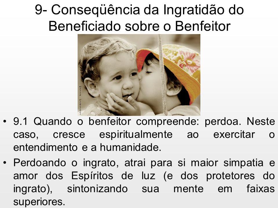 9- Conseqüência da Ingratidão do Beneficiado sobre o Benfeitor 9.1 Quando o benfeitor compreende: perdoa. Neste caso, cresce espiritualmente ao exerci