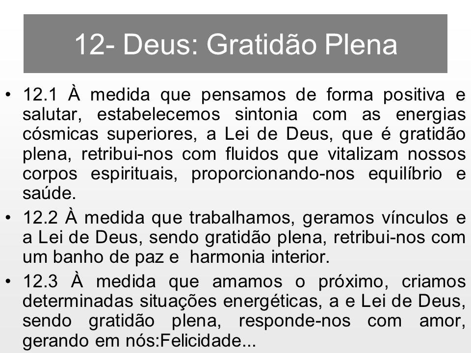 12- Deus: Gratidão Plena 12.1 À medida que pensamos de forma positiva e salutar, estabelecemos sintonia com as energias cósmicas superiores, a Lei de