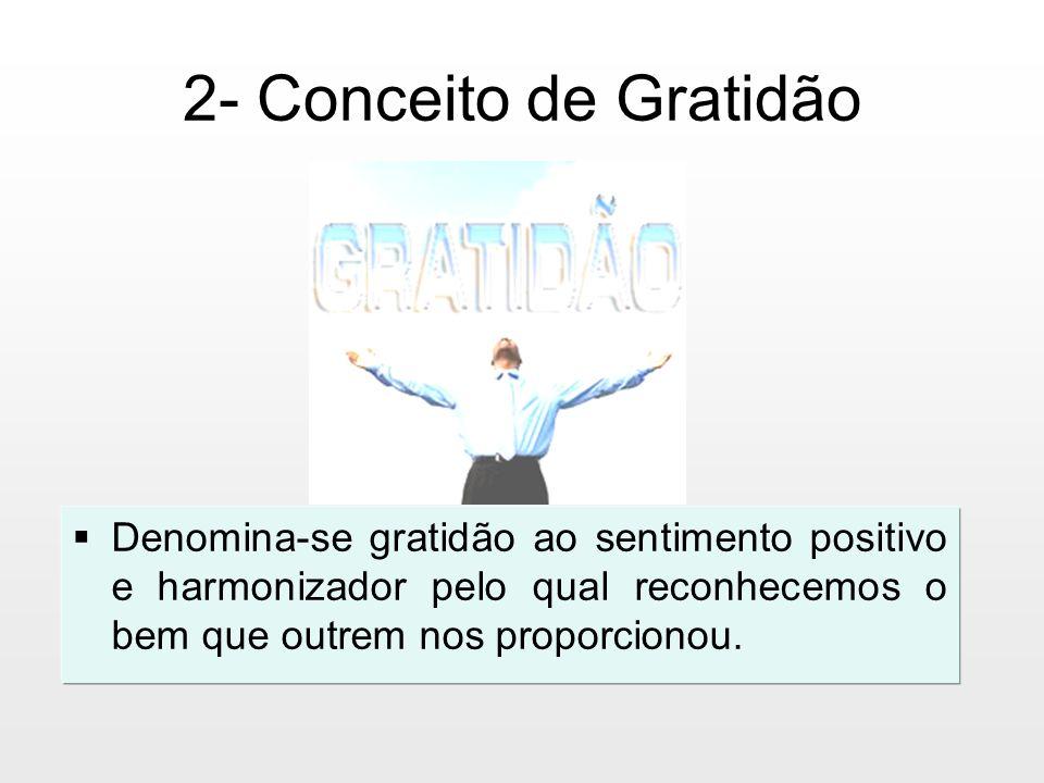 2- Conceito de Gratidão Denomina-se gratidão ao sentimento positivo e harmonizador pelo qual reconhecemos o bem que outrem nos proporcionou.
