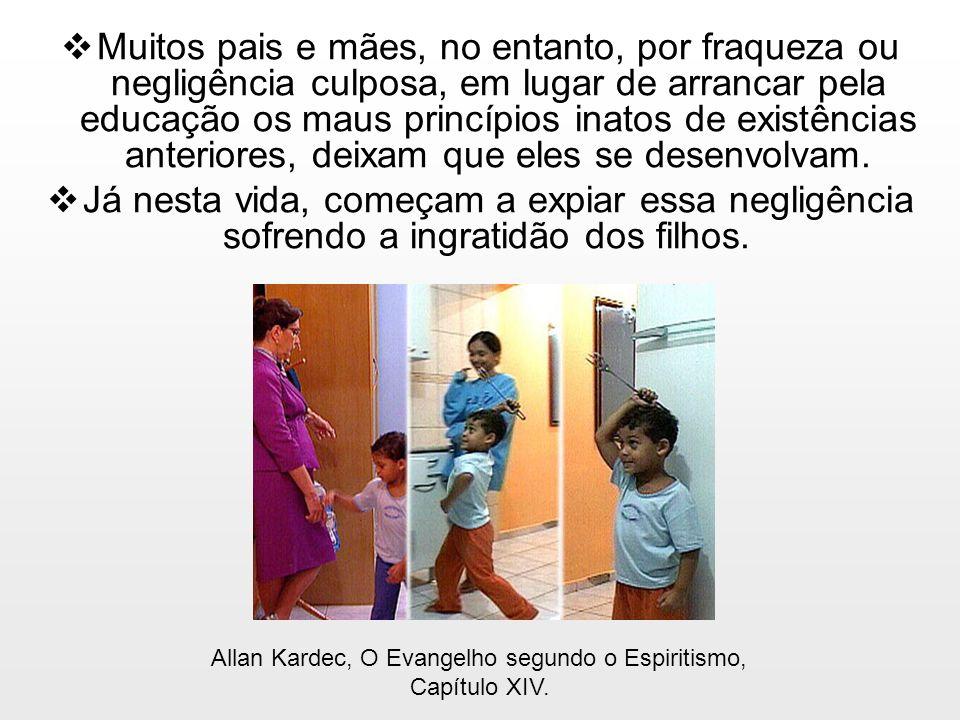 Muitos pais e mães, no entanto, por fraqueza ou negligência culposa, em lugar de arrancar pela educação os maus princípios inatos de existências anter