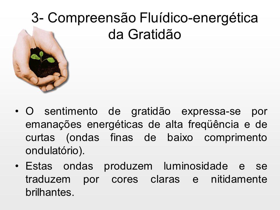 3- Compreensão Fluídico-energética da Gratidão O sentimento de gratidão expressa-se por emanações energéticas de alta freqüência e de curtas (ondas fi
