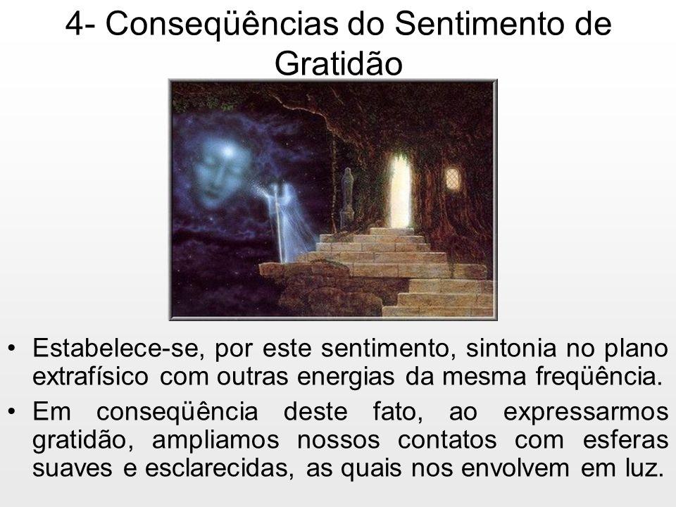 4- Conseqüências do Sentimento de Gratidão Estabelece-se, por este sentimento, sintonia no plano extrafísico com outras energias da mesma freqüência.