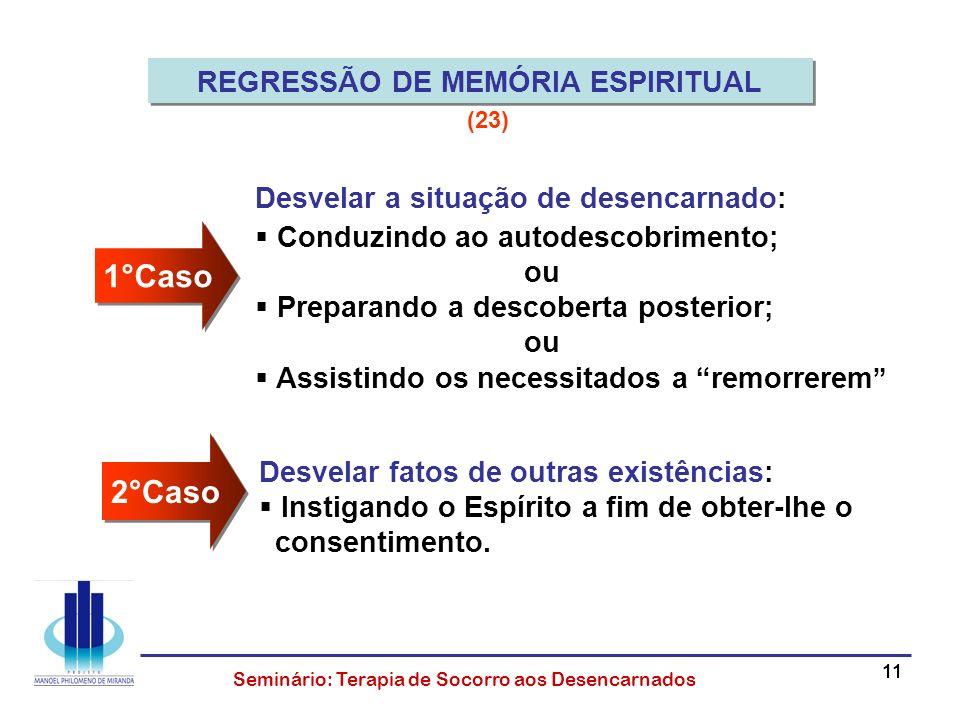 11 Seminário: Terapia de Socorro aos Desencarnados REGRESSÃO DE MEMÓRIA ESPIRITUAL Desvelar a situação de desencarnado: Conduzindo ao autodescobriment