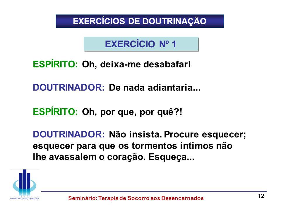 12 Seminário: Terapia de Socorro aos Desencarnados EXERCÍCIOS DE DOUTRINAÇÃO DOUTRINADOR: Não insista. Procure esquecer; esquecer para que os tormento