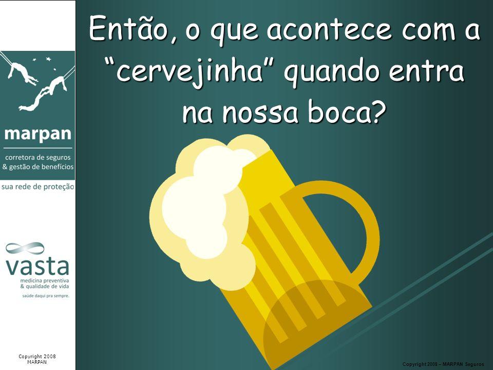 Então, o que acontece com a cervejinha quando entra na nossa boca? Copyright 2008 – MARPAN Seguros Copyright 2008 MARPAN