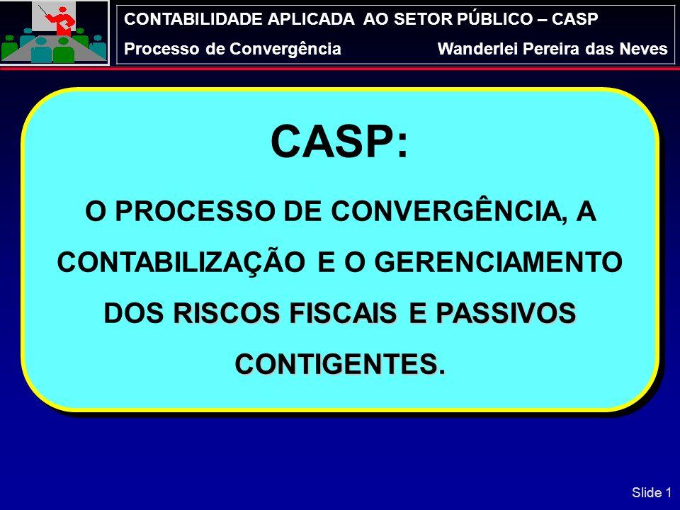 CONTABILIDADE APLICADA AO SETOR PÚBLICO – CASP Processo de ConvergênciaWanderlei Pereira das Neves CASP: RISCOS FISCAIS E PASSIVOS CONTIGENTES.