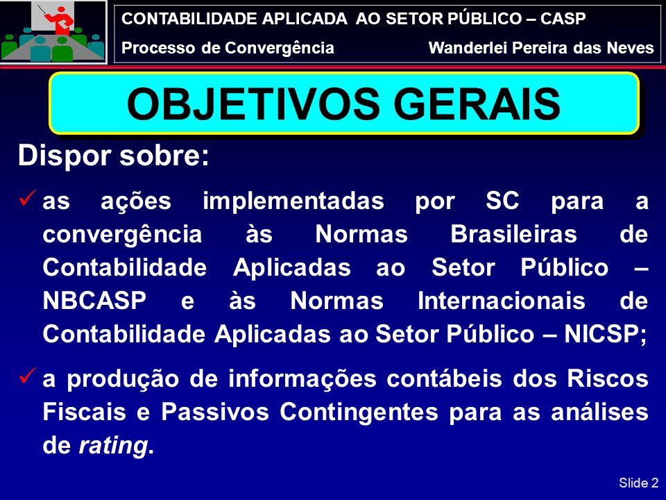 CONTABILIDADE APLICADA AO SETOR PÚBLICO – CASP Processo de ConvergênciaWanderlei Pereira das Neves Conhecer os Fiscos Fiscais do Estado, bem como a estimativa de probabilidade de confirmação: remoto (0 a 39%) possível (40 a 69%); e, provável (70 a 100%); Individualizar as Requisições de Pagamentos (RPV ou os RPP); Integrar com os sistemas do Estado (PGE-NET, SIGEF e do Poder Judiciário); Gerar informações contábeis para as análises de rating e contribuir com a de tomada de decisão.