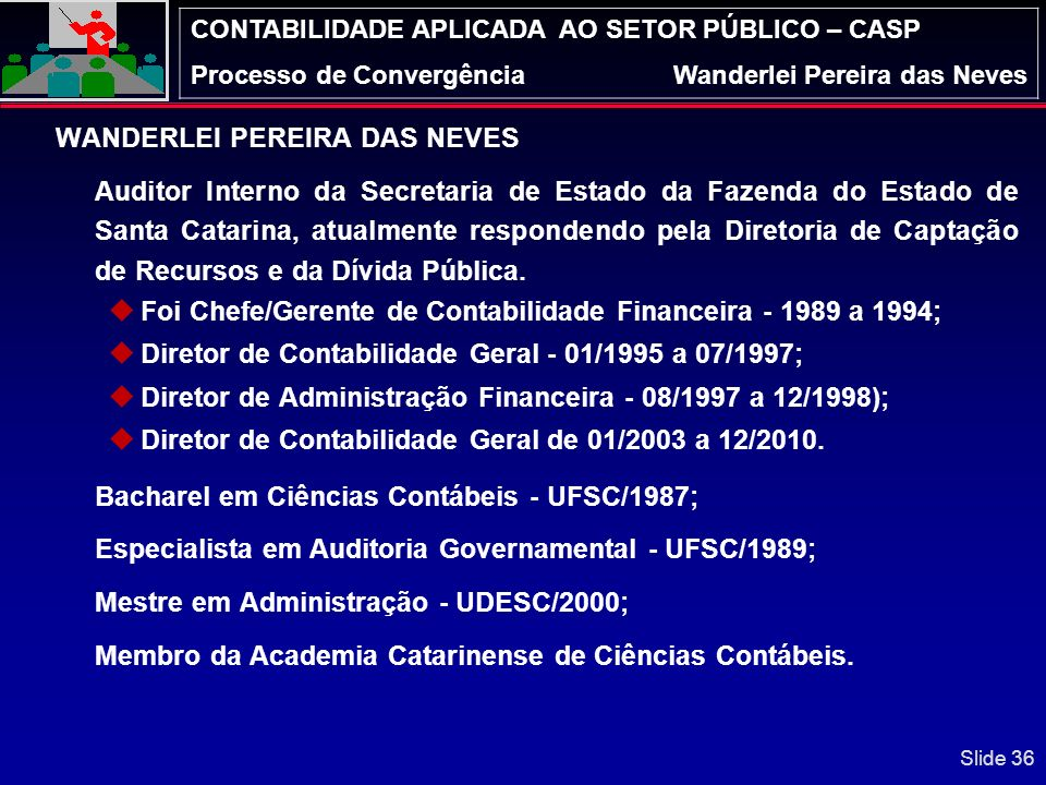 CONTABILIDADE APLICADA AO SETOR PÚBLICO – CASP Processo de ConvergênciaWanderlei Pereira das Neves CONTATO: E-MAIL wneves@sefaz.sc.gov.br wanderlei101