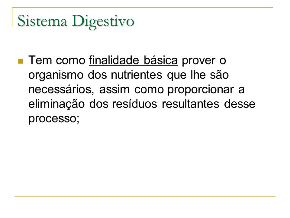 Sistema Digestivo Tem como finalidade básica prover o organismo dos nutrientes que lhe são necessários, assim como proporcionar a eliminação dos resíd