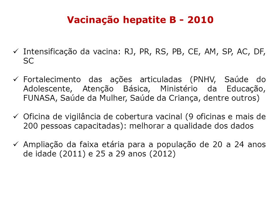 Vacinação hepatite B - 2010 Intensificação da vacina: RJ, PR, RS, PB, CE, AM, SP, AC, DF, SC Fortalecimento das ações articuladas (PNHV, Saúde do Adol