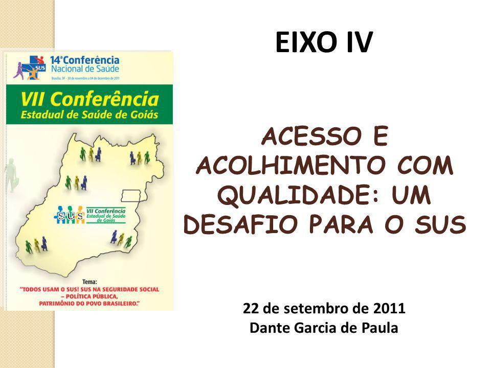 EIXO IV ACESSO E ACOLHIMENTO COM QUALIDADE: UM DESAFIO PARA O SUS 22 de setembro de 2011 Dante Garcia de Paula