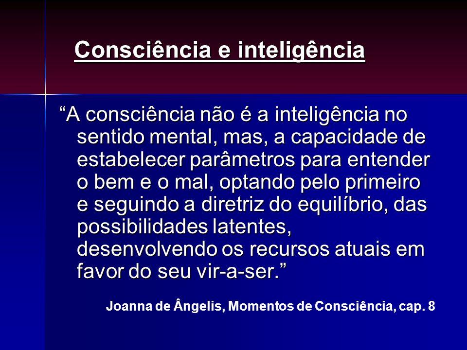 A consciência não é a inteligência no sentido mental, mas, a capacidade de estabelecer parâmetros para entender o bem e o mal, optando pelo primeiro e
