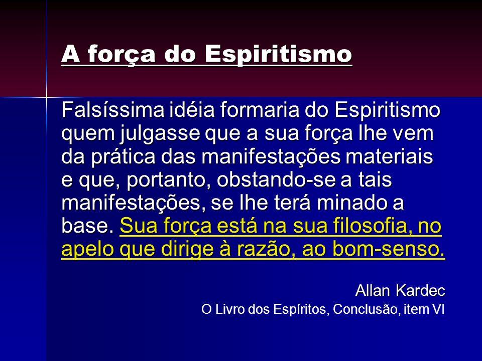 A força do Espiritismo Falsíssima idéia formaria do Espiritismo quem julgasse que a sua força lhe vem da prática das manifestações materiais e que, po