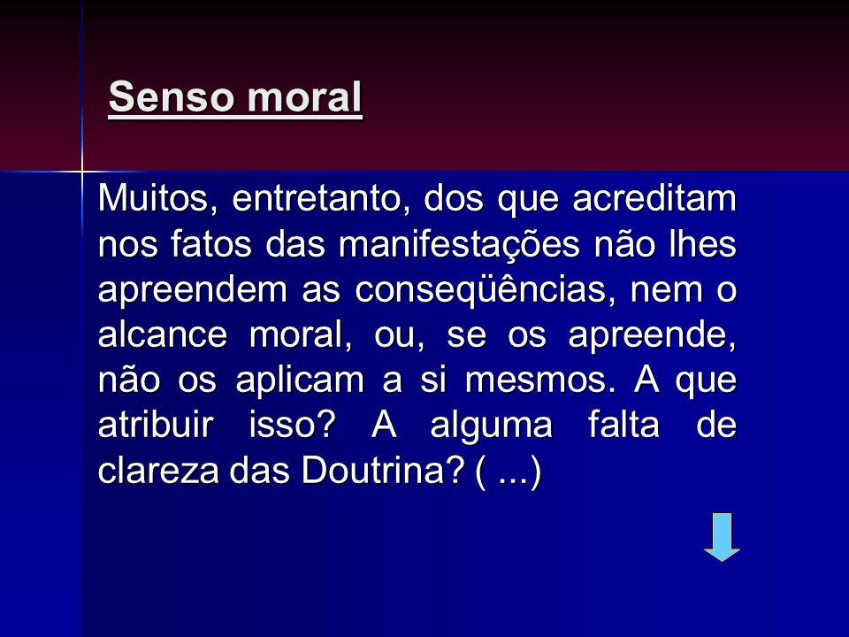 Senso moral Muitos, entretanto, dos que acreditam nos fatos das manifestações não lhes apreendem as conseqüências, nem o alcance moral, ou, se os apre