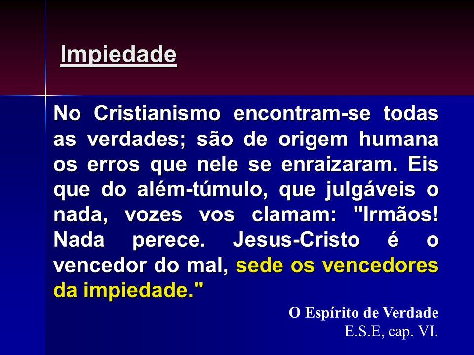 Impiedade No Cristianismo encontram-se todas as verdades; são de origem humana os erros que nele se enraizaram. Eis que do além-túmulo, que julgáveis