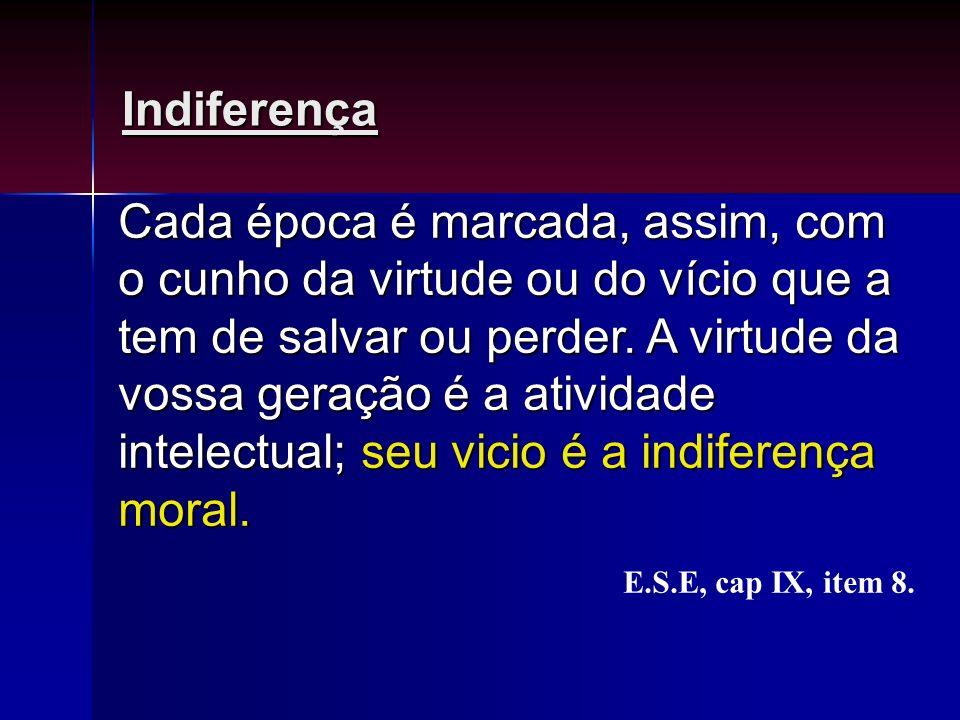 Indiferença Cada época é marcada, assim, com o cunho da virtude ou do vício que a tem de salvar ou perder. A virtude da vossa geração é a atividade in