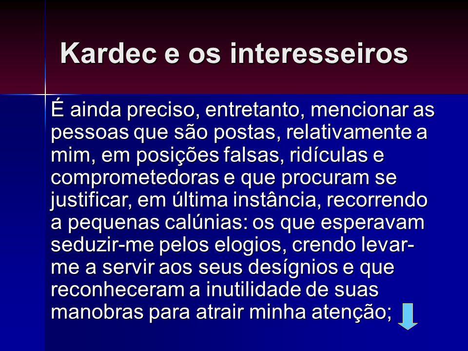 Kardec e os interesseiros É ainda preciso, entretanto, mencionar as pessoas que são postas, relativamente a mim, em posições falsas, ridículas e compr