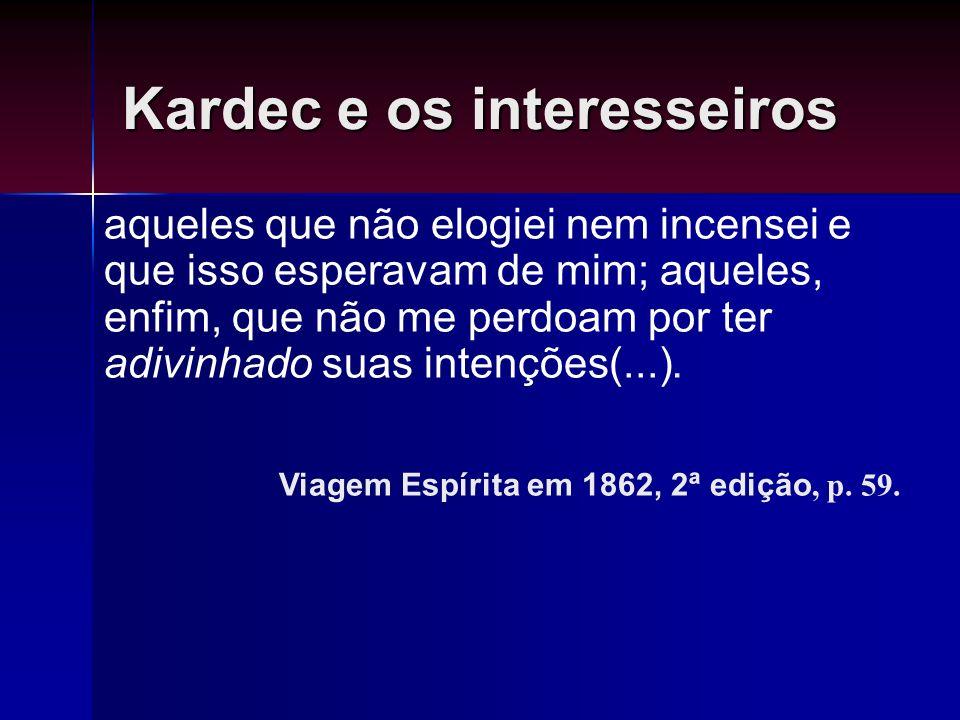 Kardec e os interesseiros aqueles que não elogiei nem incensei e que isso esperavam de mim; aqueles, enfim, que não me perdoam por ter adivinhado suas
