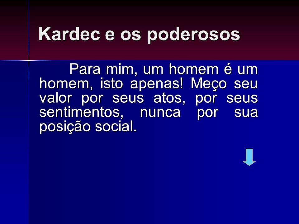 Kardec e os poderosos Para mim, um homem é um homem, isto apenas! Meço seu valor por seus atos, por seus sentimentos, nunca por sua posição social.