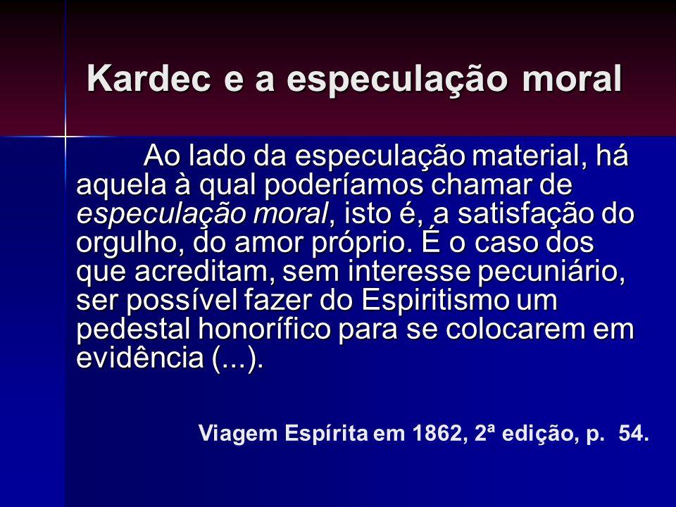 Kardec e a especulação moral Ao lado da especulação material, há aquela à qual poderíamos chamar de especulação moral, isto é, a satisfação do orgulho