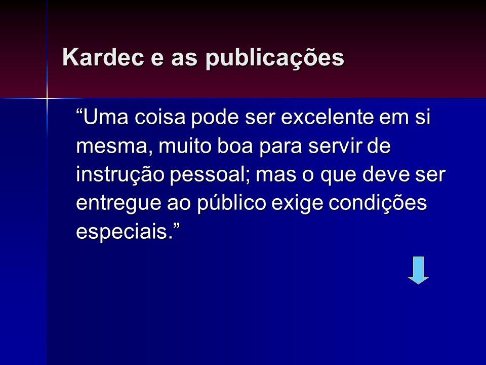 Kardec e as publicações Uma coisa pode ser excelente em si mesma, muito boa para servir de instrução pessoal; mas o que deve ser entregue ao público e