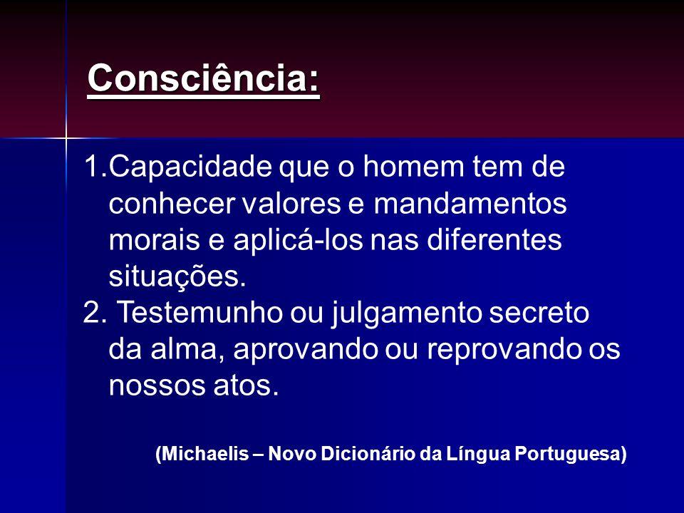 Consciência: 1.Capacidade que o homem tem de conhecer valores e mandamentos morais e aplicá-los nas diferentes situações. 2. Testemunho ou julgamento
