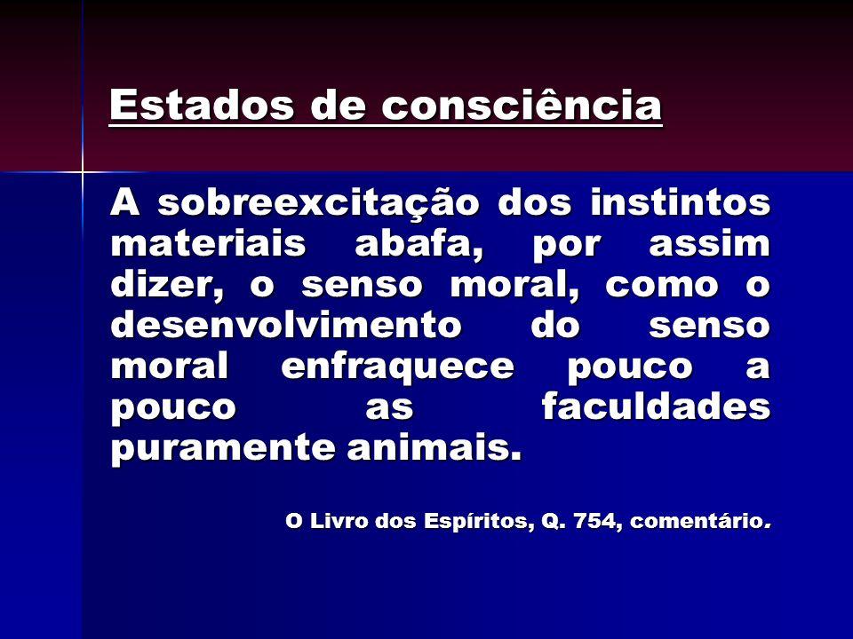 Estados de consciência A sobreexcitação dos instintos materiais abafa, por assim dizer, o senso moral, como o desenvolvimento do senso moral enfraquec