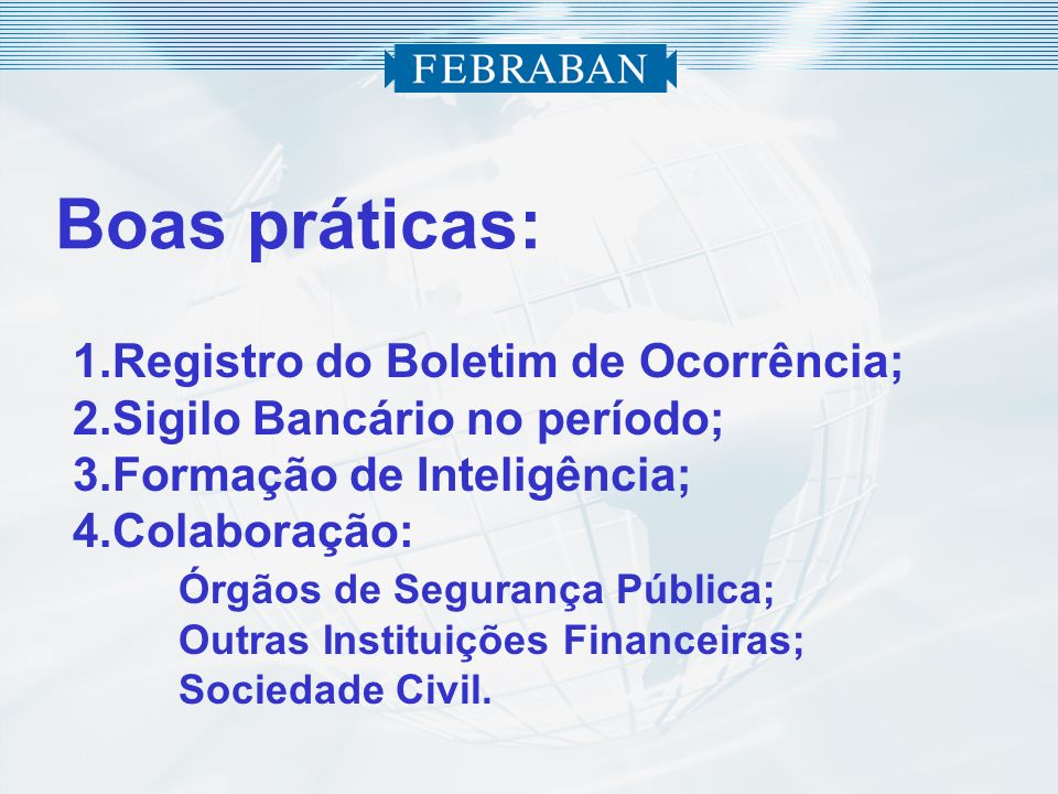 Boas práticas: 1.Registro do Boletim de Ocorrência; 2.Sigilo Bancário no período; 3.Formação de Inteligência; 4.Colaboração: Órgãos de Segurança Públi