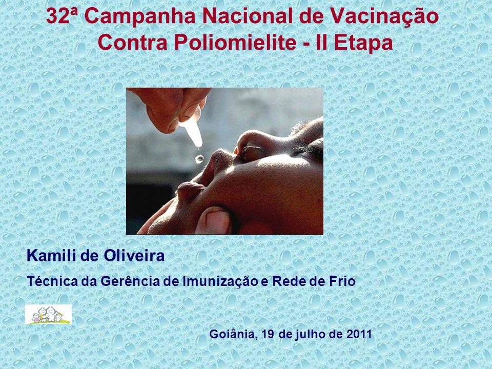 32ª Campanha Nacional de Vacinação Contra Poliomielite - II Etapa Kamili de Oliveira Técnica da Gerência de Imunização e Rede de Frio Goiânia, 19 de j