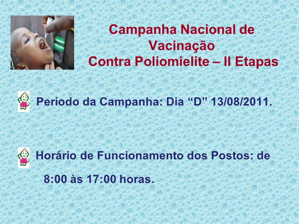 Campanha Nacional de Vacinação Contra Poliomielite – II Etapas Período da Campanha: Dia D 13/08/2011. Horário de Funcionamento dos Postos: de 8:00 às