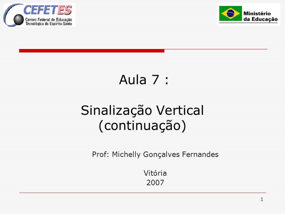 1 Aula 7 : Sinalização Vertical (continuação) Prof: Michelly Gonçalves Fernandes Vitória 2007
