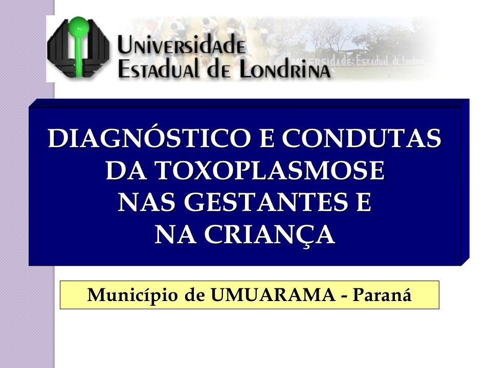 DIAGNÓSTICO E CONDUTAS DA TOXOPLASMOSE NAS GESTANTES E NA CRIANÇA Município de UMUARAMA - Paraná