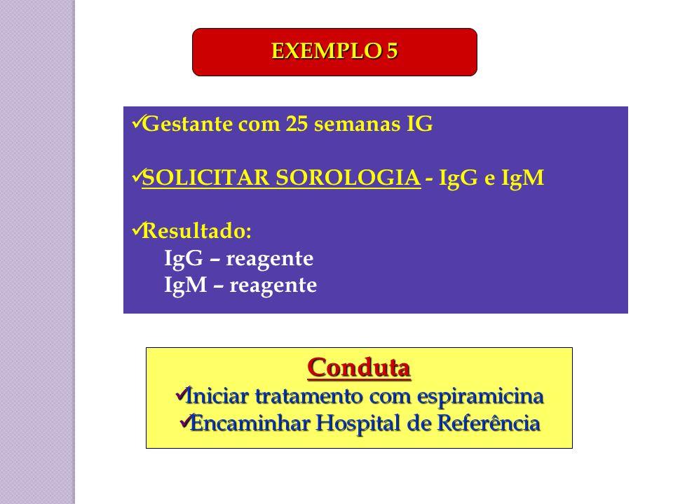 Gestante com 25 semanas IG SOLICITAR SOROLOGIA - IgG e IgM Resultado: IgG – reagente IgM – reagente EXEMPLO 5 Conduta Iniciar tratamento com espiramic