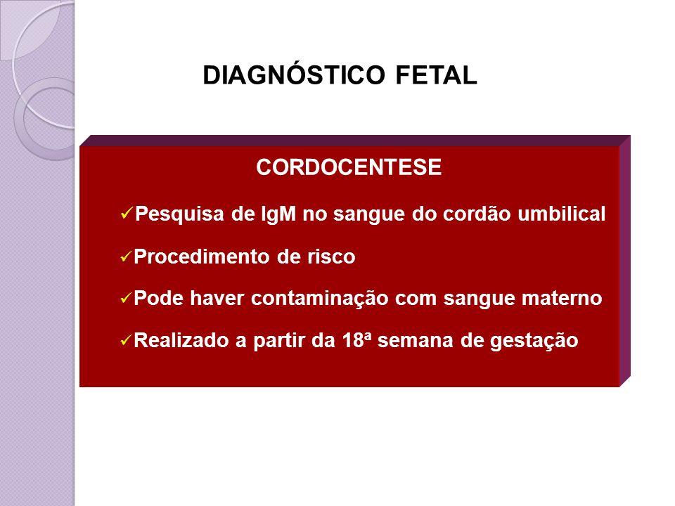 CORDOCENTESE Pesquisa de IgM no sangue do cordão umbilical Procedimento de risco Pode haver contaminação com sangue materno Realizado a partir da 18ª