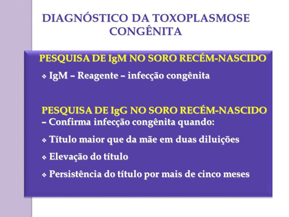 DIAGNÓSTICO DA TOXOPLASMOSE CONGÊNITA PESQUISA DE IgM NO SORO RECÉM-NASCIDO PESQUISA DE IgM NO SORO RECÉM-NASCIDO IgM – Reagente – infecção congênita