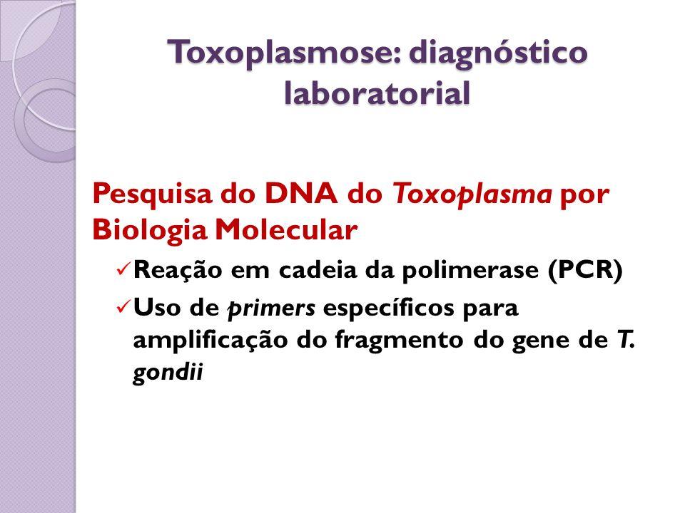 Toxoplasmose: diagnóstico laboratorial Pesquisa do DNA do Toxoplasma por Biologia Molecular Reação em cadeia da polimerase (PCR) Uso de primers especí