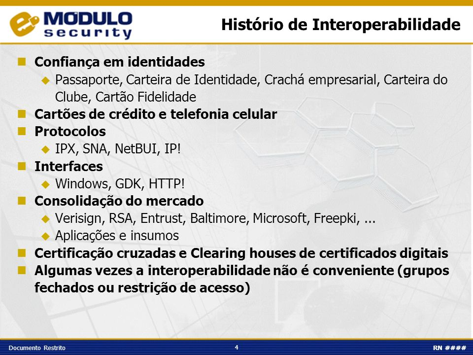 4 Documento RestritoRN #### Histório de Interoperabilidade Confiança em identidades Passaporte, Carteira de Identidade, Crachá empresarial, Carteira do Clube, Cartão Fidelidade Cartões de crédito e telefonia celular Protocolos IPX, SNA, NetBUI, IP.