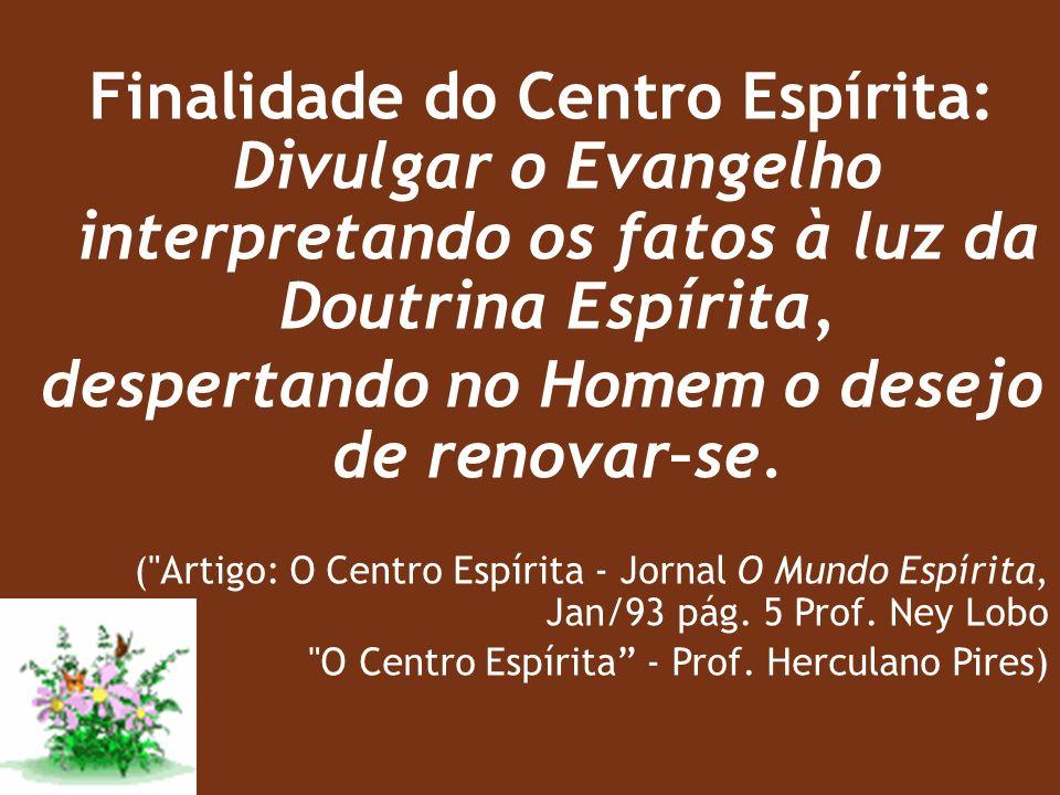 Finalidade do Centro Espírita: Divulgar o Evangelho interpretando os fatos à luz da Doutrina Espírita, despertando no Homem o desejo de renovar–se.