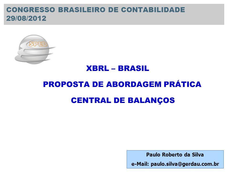 XBRL – BRASIL PROPOSTA DE ABORDAGEM PRÁTICA CENTRAL DE BALANÇOS Paulo Roberto da Silva e-Mail: paulo.silva@gerdau.com.br CONGRESSO BRASILEIRO DE CONTA