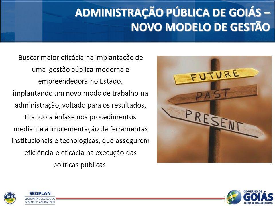ADMINISTRAÇÃO PÚBLICA DE GOIÁS – NOVO MODELO DE GESTÃO Buscar maior eficácia na implantação de uma gestão pública moderna e empreendedora no Estado, i