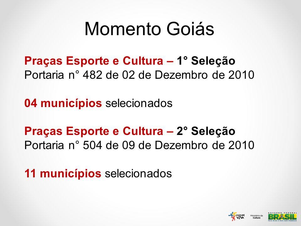 Momento Goiás Praças Esporte e Cultura – 1° Seleção Portaria n° 482 de 02 de Dezembro de 2010 04 municípios selecionados Praças Esporte e Cultura – 2°
