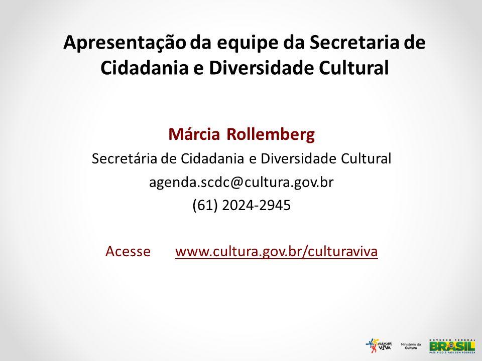 Márcia Rollemberg Secretária de Cidadania e Diversidade Cultural agenda.scdc@cultura.gov.br (61) 2024-2945 Acesse www.cultura.gov.br/culturaviva Apres