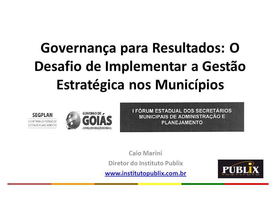 Caio Marini Diretor do Instituto Publix www.institutopublix.com.br Governança para Resultados: O Desafio de Implementar a Gestão Estratégica nos Munic