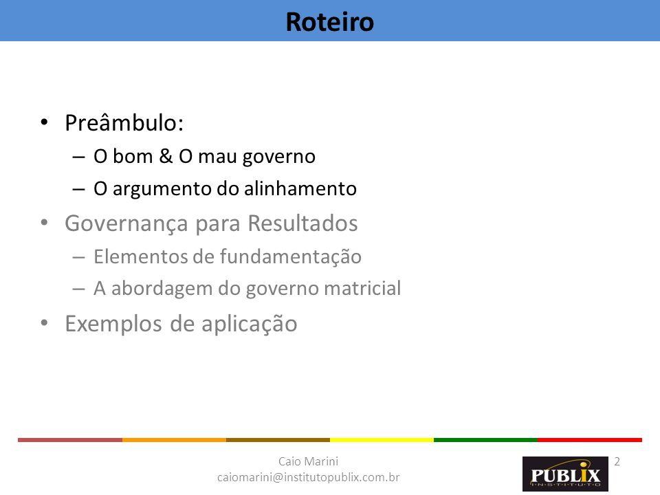 Caio Marini caiomarini@institutopublix.com.br 2 Preâmbulo: – O bom & O mau governo – O argumento do alinhamento Governança para Resultados – Elementos