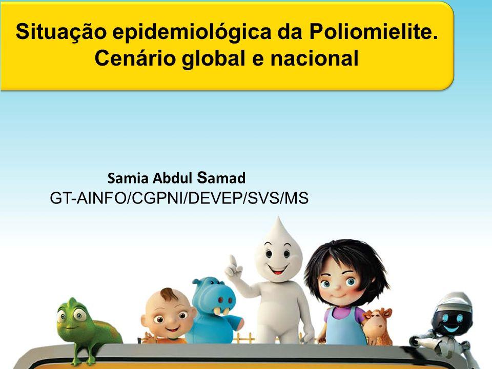 Situação epidemiológica da Poliomielite. Cenário global e nacional Samia Abdul S amad GT-AINFO/CGPNI/DEVEP/SVS/MS