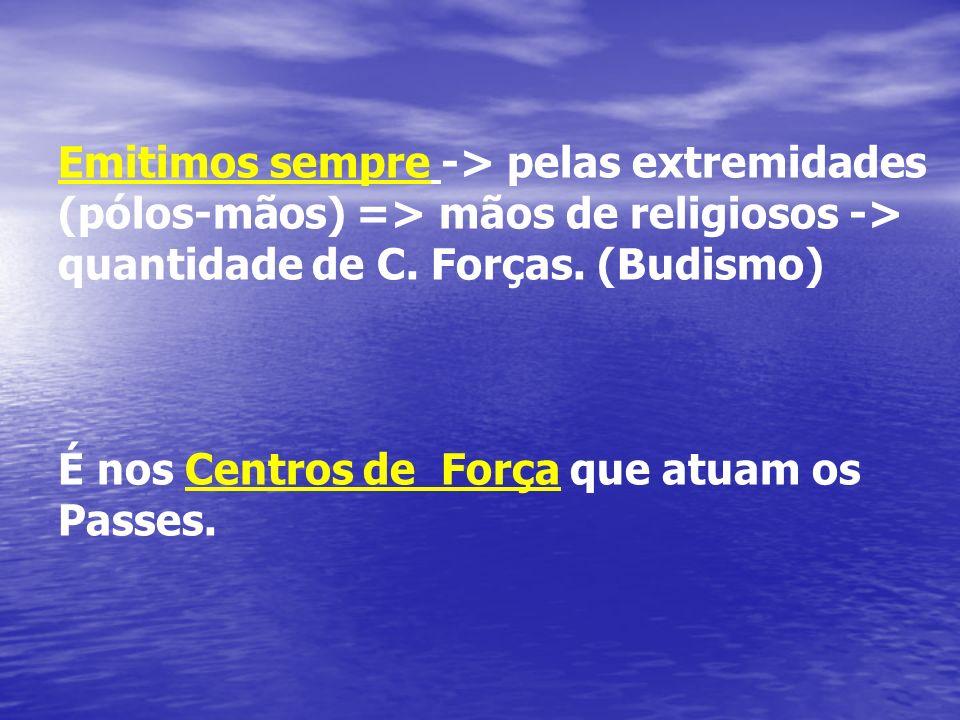 Emitimos sempre -> pelas extremidades (pólos-mãos) => mãos de religiosos -> quantidade de C. Forças. (Budismo) É nos Centros de Força que atuam os Pas