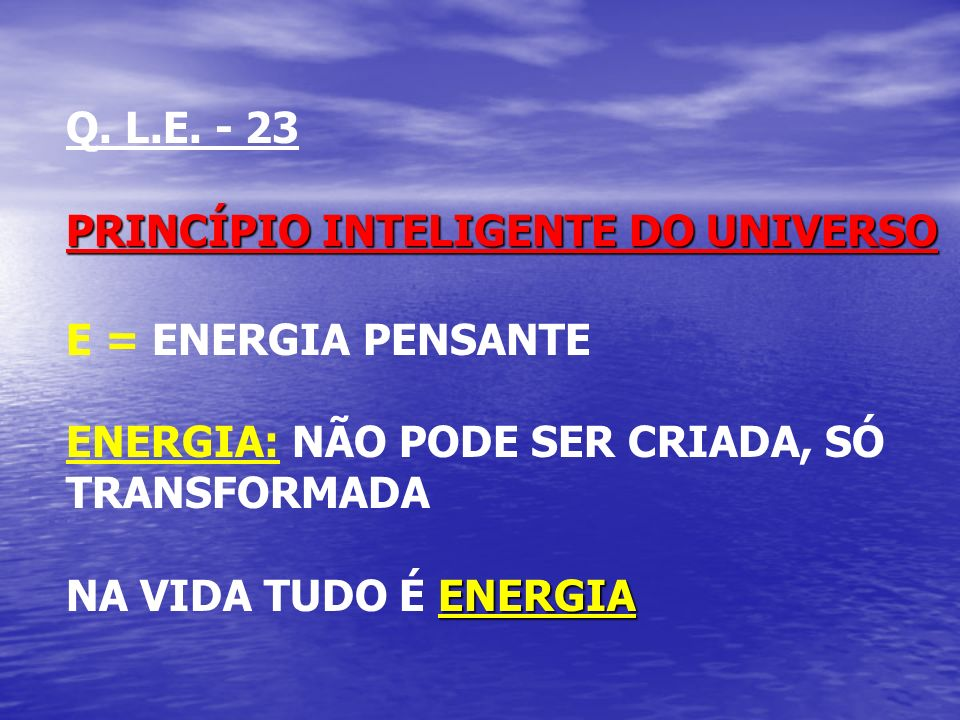 Q. L.E. - 23 PRINCÍPIO INTELIGENTE DO UNIVERSO E = ENERGIA PENSANTE ENERGIA: NÃO PODE SER CRIADA, SÓ TRANSFORMADA ENERGIA NA VIDA TUDO É ENERGIA